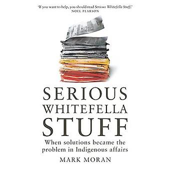 Serious Whitefella Stuff - When Solutions Became the Problem in Indige