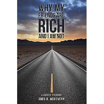Why My Friends Are Rich and I Am Not - A Career Textbook by Greg R McG
