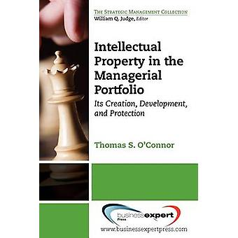 Intellectual Property in the Managerial Portfolio Its Creation Development and Protection by Oconnor & Thomas