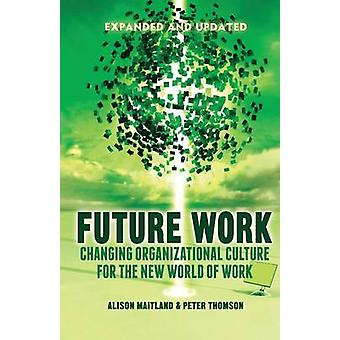 Future Work Expanded and Updated  Changing organizational culture for the new world of work by Maitland & A.