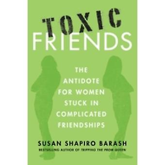 Toxic Friends The Antidote for Women Stuck in Complicated Friendships by Barash & Susan Shapiro