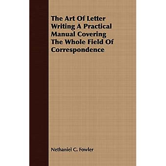 The Art Of Letter Writing A Practical Manual Covering The Whole Field Of Correspondence by Fowler & Nethaniel C.