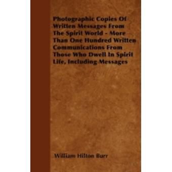 Photographic Copies Of Written Messages From The Spirit World  More Than One Hundred Written Communications From Those Who Dwell In Spirit Life Including Messages by Burr & William Hilton