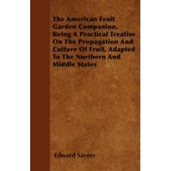 The American Fruit Garden Companion Being A Practical Treatise On The Propagation And Culture Of Fruit Adapted To The Northern And Middle States by Sayers & Edward