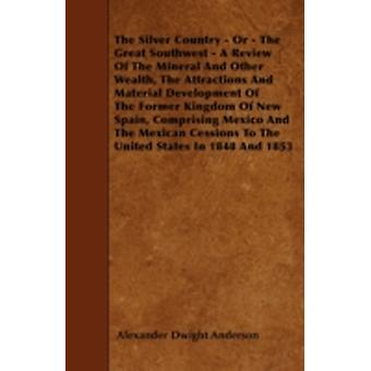 The Silver Country  Or  The Great Southwest  A Review Of The Mineral And Other Wealth The Attractions And Material Development Of The Former Kingdom Of New Spain Comprising Mexico And The Mexican by Anderson & Alexander Dwight