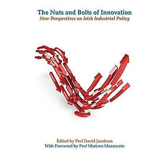 The Nuts and Bolts of Innovation New Perspectives on Irish Industrial Policy by Jacobson & David