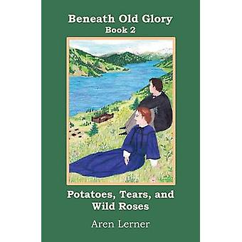 Potatoes Tears and Wild Roses Beneath Old Glory Book 2 by Lerner & Aren