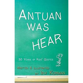 Antuan was HEAR 30 Years of Kids Quotes by Korman & Irv