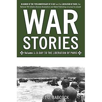 War Stories Volume I DDay to the Liberation of Paris by Babcock & Robert O.