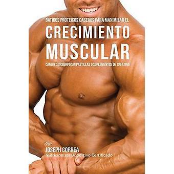 Batidos Proteicos Caseros Para Maximizar el Crecimiento Muscular Cambie su Cuerpo sin Pastillas o Suplementos de Creatina by Correa & Joseph