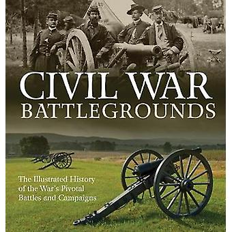 Civil War Battlegrounds - The Illustrated History of the War's Pivotal