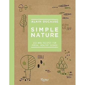Simple Nature - 150 New Recipes for Fresh - Healthy Dishes by Alain Du