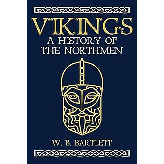 Vikings - A History of the Northmen by W. B. Bartlett - 9781445665948