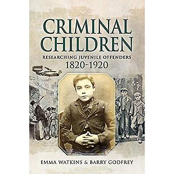 Criminal Children - Researching Juvenile Offenders 1820-1920 by Emma W