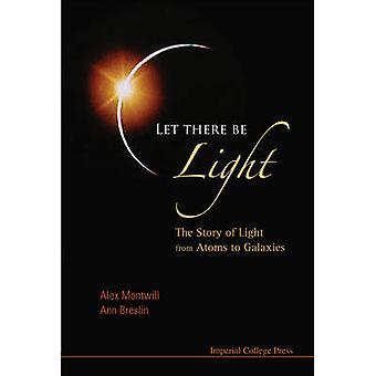 Let There be Light - The Story of Light from Atoms to Galaxies by Alex