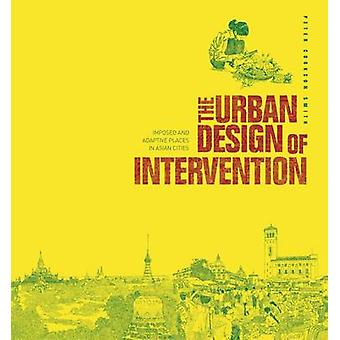 The Urban Design of Intervention - Imposed and Adaptive Places in Asia