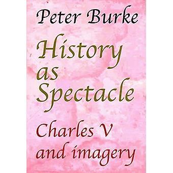 History as Spectacle - Charles V and imagery by Peter Burke - 97819122