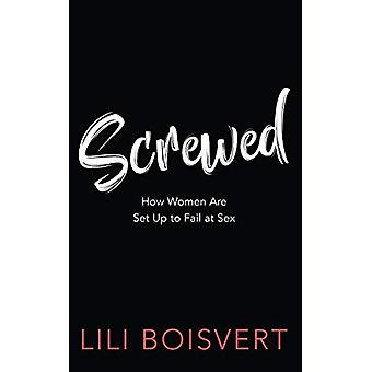 Screwed - How Women Are Set Up to Fail at Sex by Lili Boisvert - 97814