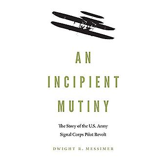 An Incipient Mutiny - The Story of the U.S. Army Signal Corps Pilot Re