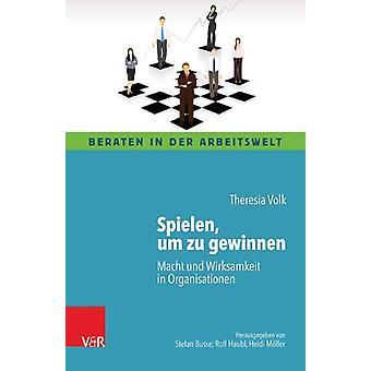 Spielen - um zu gewinnen - Macht und Wirksamkeit in Organisationen by