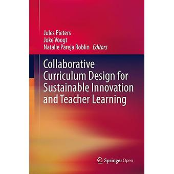 Collaborative Curriculum Design for Sustainable Innovation and Teacher Learning by Edited by Jules Pieters & Edited by Joke Voogt & Edited by Natalie Pareja Roblin