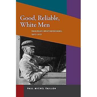 Good - Reliable - White Men - Railroad Brotherhoods - 1877-1917 by Pau