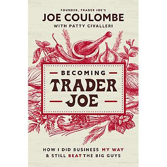 Becoming Trader Joe  How I Did Business My Way and Still Beat the Big Guys by Joe Coulombe & With Patty Civalleri