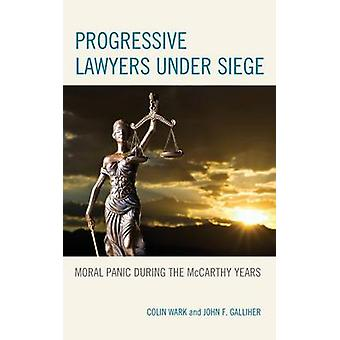 Progressive Lawyers under Siege  Moral Panic during the McCarthy Years by Colin Wark & John F Galliher