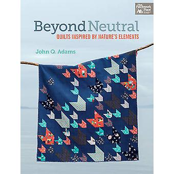 Beyond Neutral - Quilts Inspired by Nature's Elements by John Q. Adams