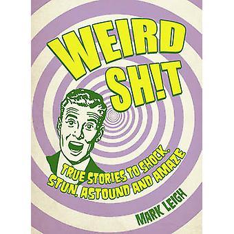 Weird Shit - True Stories to Shock - Stun - Astound and Amaze by Mark