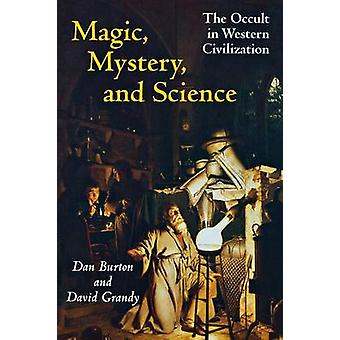 Magic Mystery and Science  The Occult in Western Civilization by David A Grandy & Danny Ethus Burton