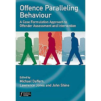 Offence Paralleling Behaviour A Case Formulation Approach to Offender Assessment and Intervention by Daffern & Michael