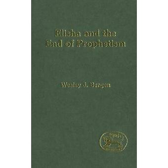 Elisha and the End of Prophetism by Bergen & Wesley J.