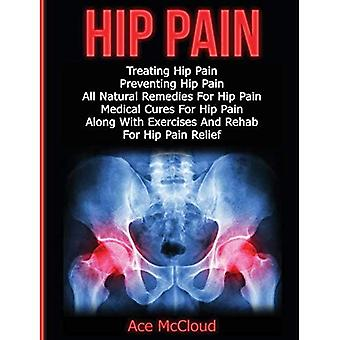Hip Pain: Treating Hip Pain: Preventing Hip Pain, All Natural Remedies for Hip Pain, Medical Cures for Hip Pain, Along with Exercises and Rehab for Hip Pain Relief (Ultimate Guide for Healing Hip Pain� with)