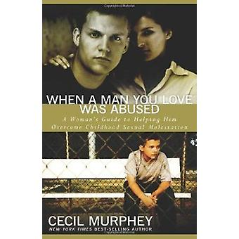 When A Man You Love Was Abused - A Woman's Guide to Helping Him by Cec