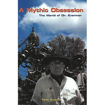 A Mythic Obsession - The World of Dr. Evermor by Tom Kupsh - 978155652