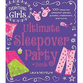 The Everything Girls Ultimate Sleepover Party Book - 100+ Ideas for Sl