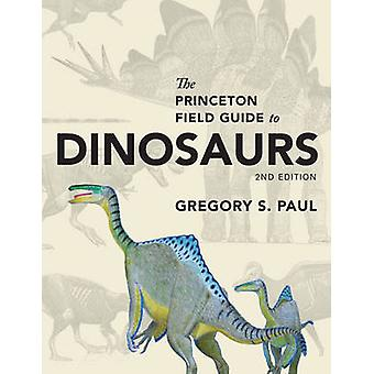 Princeton Field Guide to Dinosaurs by Gregory S Paul