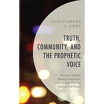 Truth Community and the Prophetic Voice Michael Walzer Stanley Hauerwas and Cornel West on Justice and Peace by Libby & Christopher J