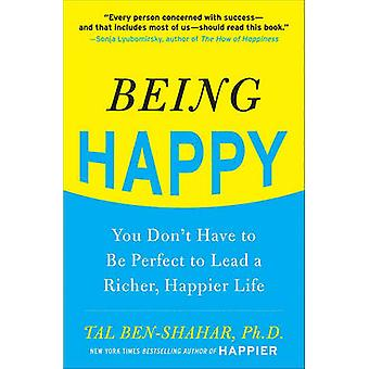 Being Happy - You Don't Have to Be Perfect to Lead a Richer - Happier