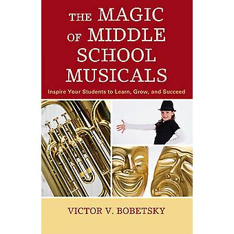 The Magic of Middle School Musicals Inspire Your Students to Learn Grow and Succeed by Bobetsky & Victor V.