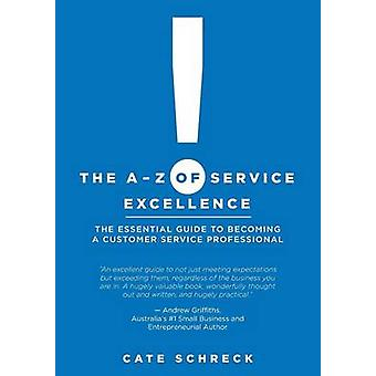 The AZ of Service Excellence The Essential Guide to Becoming a Customer Service Professional by Schreck & Cate