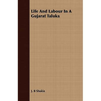 Life And Labour In A Gujarat Taluka by Shukla & J. B