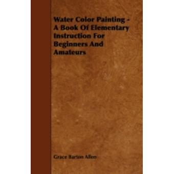 Water Color Painting  A Book of Elementary Instruction for Beginners and Amateurs by Allen & Grace Barton