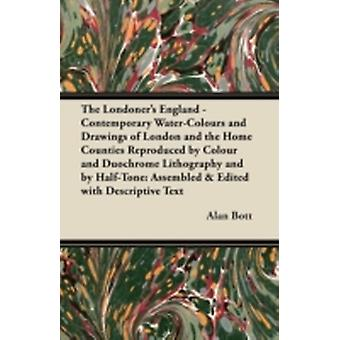 The Londoners England  Contemporary WaterColours and Drawings of London and the Home Counties Reproduced by Colour and Duochrome Lithography and by HalfTone Assembled  Edited with Descriptive Te by Bott & Alan