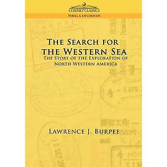 The Search for the Western Sea The Story of the Exploration of North Western America by Burpee & Lawrence J.