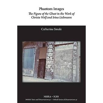 Phantom Images The Figure of the Ghost in the Work of Christa Wolf and Irina Liebmann by Smale & Catherine