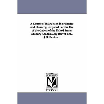 A Course of instruction in ordnance and Gunnery Prepared For the Use of the Cadets of the United States Military Academy by BrevetCol. J.G. Benton... by Benton & James Gilchrist