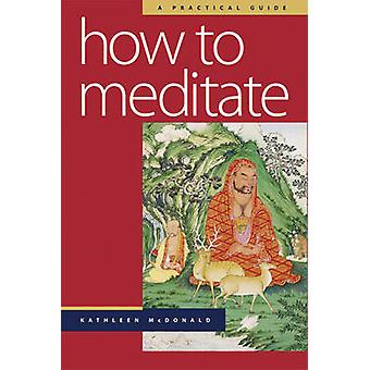 How to Meditate  A Practical Guide by Kathleen McDonald & Edited by Robina Courtin