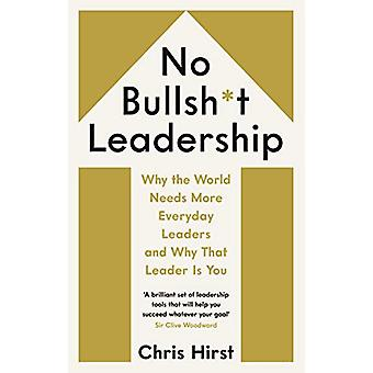 No Bullsh*t Leadership - Why the World Needs More Everyday Leaders and